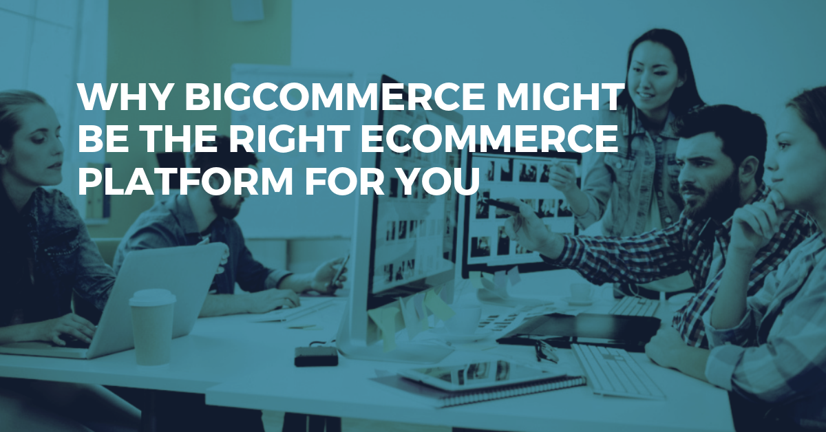 Why BigCommerce Might Be The Right eCommerce Platform For You