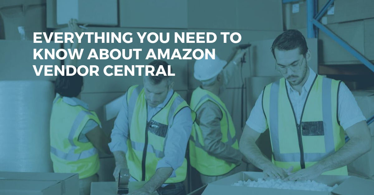 Amazon Vendor Central - Everything You Need to Know