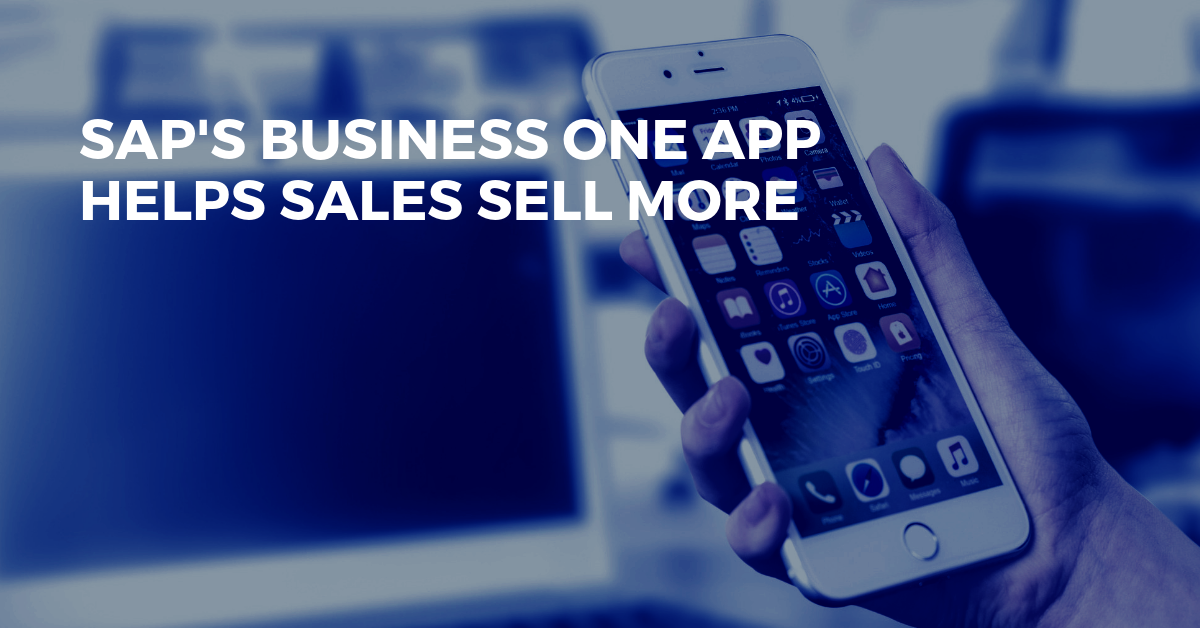 SAP's Business One Sales App Makes it Easy to Manage Your Business & Sell More