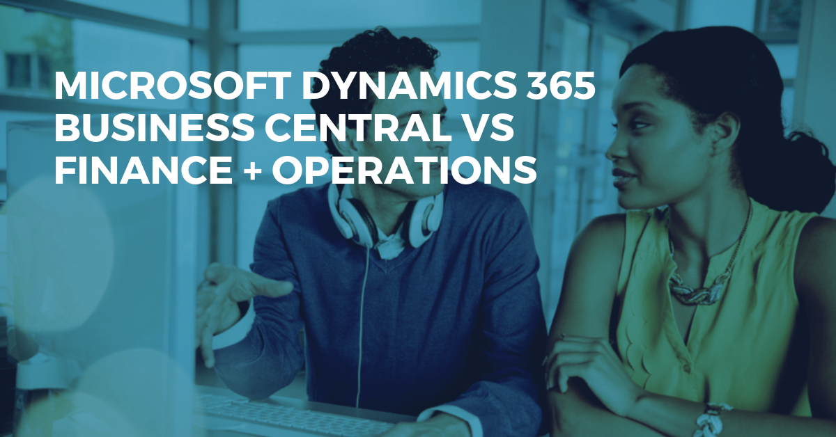 The Difference Between Microsoft Dynamics 365 Business Central and Finance + Operations